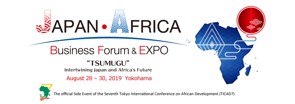 JAPAN AFRICA Business Forum & Expo : TSUMAGU Intertwining Japan and Africa's Future, August 28-30, 2019 Yokohama