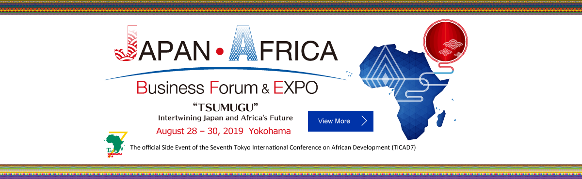JAPAN AFRICA Business Forum & Expo : TSUMAGU Intertwining Japan and Africa's Future, August 28-30, 2019 Yokohama'