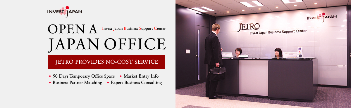 Invest Japan Business Support center : Open A Japan Office, JETRO provides no-cost service, 50 days temporary office space, market entry info, business partner matching andexpert business consulting.